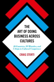 The Art of Doing Business Across Cultures - 10 Countries, 50 Mistakes, and 5 Steps to Cultural Competence ebook by Craig Storti