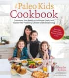 The Paleo Kids Cookbook - Transition Your Family to Delicious Grain- and Gluten-free Food for a Lifetime of Healthy Eating ebook by Jennifer Robins