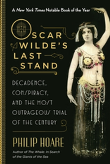 Oscar Wilde's Last Stand - Decadence, Conspiracy, and the Most Outrageous Trial of the Century ebook by Philip Hoare