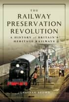 The Railway Preservation Revolution - A History of Britain's Heritage Railways ebook by Jonathan  Brown