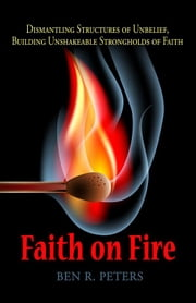 Faith on Fire: Dismantling Structures of Unbelief, Building Unshakeable Strongholds of Faith ebook by Ben Peters