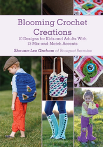 Blooming Crochet Creations - 10 Designs for Kids and Adults With 15 Mix-and-Match Accents ebook by Shauna-Lee Graham