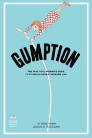 Gumption - The Practical Woman's Guide to Living an Adventuresome Life ebook by Shelagh Meagher,Victoria Roberts
