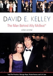 David E. Kelley: The Man Behind Ally McBeal ebook by Levine, Josh