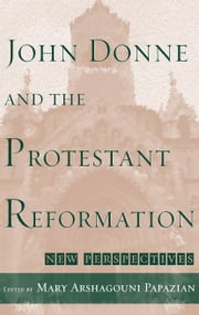 John Donne and the Protestant Reformation - New Perspectives ebook by Mary Arshagouni Papazian