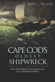 Cape Cod's Oldest Shipwreck - The Desperate Crossing of the Sparrow-Hawk ebook by Mark C. Wilkins