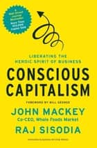 Conscious Capitalism - Liberating the Heroic Spirit of Business ebook by John Mackey, Rajendra Sisodia, Bill George