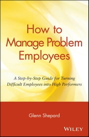 How to Manage Problem Employees - A Step-by-Step Guide for Turning Difficult Employees into High Performers ebook by Glenn Shepard