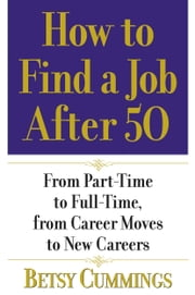 How to Find a Job After 50 - From Part-Time to Full-Time, from Career Moves to New Careers ebook by Betsy Cummings