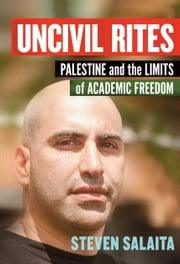 Uncivil Rites - Palestine and the Limits of Academic Freedom ebook by Steven Salaita