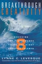Breakthrough Creativity - Achieving Top Performance Using the Eight Creative Talents ebook by Lynne C. Leveque