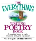 The Everything Writing Poetry Book: A Practical Guide To Style, Structure, Form, And Expression ebook by Tina D. Eliopulos,Todd Scott Moffett