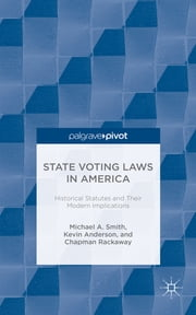 State Voting Laws in America - Historical Statues and Their Modern Implications ebook by Michael A. Smith,Kevin Anderson,Chapman Rackaway