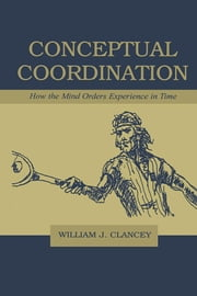 Conceptual Coordination: How the Mind Orders Experience in Time ebook by Schellekens, Peter