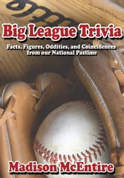Big League Trivia - Facts, Figures, Oddities, and Coincidences from our National Pastime ebook by Madison McEntire