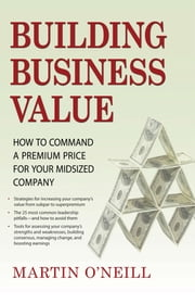 Building Business Value - How to Command a Premium Price for Your Midsized Company ebook by Kobo.Web.Store.Products.Fields.ContributorFieldViewModel