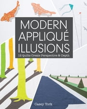 Modern Appliqué Illusions - 12 Quilts Create Perspective & Depth ebook by Casey York