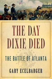 The Day Dixie Died - The Battle of Atlanta ebook by Gary Ecelbarger