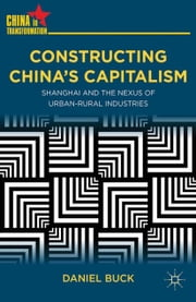 Constructing China's Capitalism - Shanghai and the Nexus of Urban-Rural Industries ebook by D. Buck