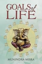 Goals of Life ebook by Munindra Misra