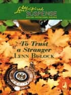To Trust a Stranger (Mills & Boon Love Inspired) ebook by Lynn Bulock
