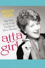 atta girl - Tales from a Life in the Trenches of Show Business ebook by Peggy Pope
