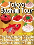 Tokyo Sashimi Tour - The Backpacker's Guide to the Sashimi, Sushi and Seafood Shops in Tokyo ebook by Hiroshi Satake