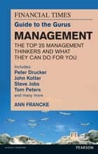 FT Guide to Gurus Management - Includes Peter Drucker, John Kotter, Steve Jobs, Tom Peters and many more eBook by Ann Francke