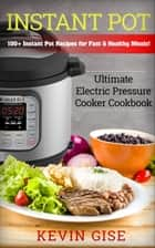 Instant Pot: Ultimate Electric Pressure Cooker Cookbook - 100+ Instant Pot Recipes for Fast & Healthy Meals! eBook by Kevin Gise