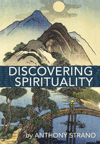Discovering Spirituality - A Guide to Knowing Who You Really Are, and to Create the Life You Want ebook by Anthony Strano