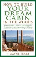 How to Build Your Dream Cabin in the Woods ebook by J. Wayne Fears