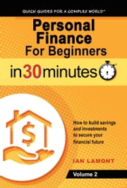 Personal Finance For Beginners In 30 Minutes, Volume 2 - How to build savings and investments to secure your financial future ebook by Ian Lamont