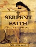 The Serpent Faith In Ancient Ireland ebook by James Bonwick