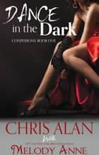 Dance in the Dark (Confessions, Book 1) ebook by Chris Alan, Melody Anne