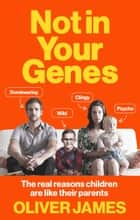 Not In Your Genes - The real reasons children are like their parents ebook by Oliver James