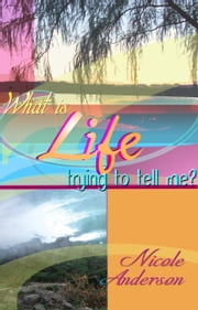 What Is Life Trying To Tell Me? ebook by Nicole Anderson