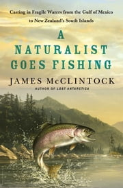 A Naturalist Goes Fishing - Casting in Fragile Waters from the Gulf of Mexico to New Zealand's South Island ebook by James McClintock