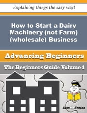 How to Start a Dairy Machinery (not Farm) (wholesale) Business (Beginners Guide) ebook by Denae Barnard,Sam Enrico