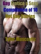 Gay Erotica a Sexy Compilation of 10 Hot Gay Stories ebook by Tyler Muscovitz