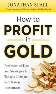 How to Profit in Gold: Professional Tips and Strategies for Today's Ultimate Safe Haven Investment ebook by Jonathan Spall