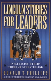 Lincoln Stories For Leaders: Influencing Others Through Storytelling ebook by Donald T. Phillips