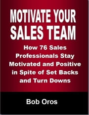 Motivate Your Sales Team: How 76 Sales Professionals Stay Motivated and Positive In Spite of Set Backs and Turn Downs ebook by Bob Oros