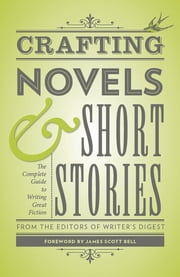 Crafting Novels & Short Stories - Everything You Need to Know to Write Great Fiction ebook by Editors of Writer's Digest