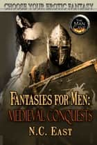 Fantasies For Men: Medieval Conquests ebook by N.C. East