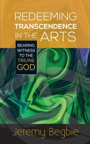Redeeming Transcendence in the Arts - Bearing Witness to the Triune God ebook by Begbie