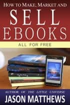 How to Make, Market and Sell Ebooks: All for Free ebook by
