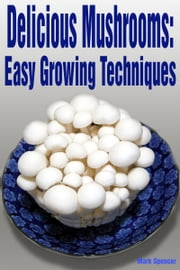 Delicious Mushrooms: Easy Growing Techniques ebook by Mark Spencer