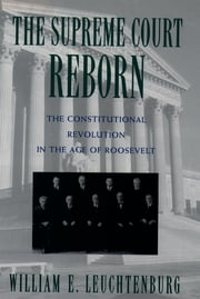 The Supreme Court Reborn - The Constitutional Revolution in the Age of Roosevelt ebook by William E. Leuchtenburg