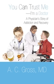 You Can Trust Me—I'm a Doctor - A Physician's Story of Addiction and Recovery ebook by A. C. Gross, MD