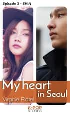 My heart in Seoul - épisode 3 Shin ebook by Virginie Platel